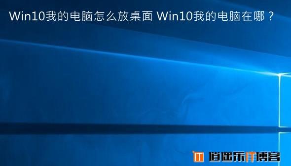 Win10我的电脑怎么放桌面 Win10我的电脑在哪?